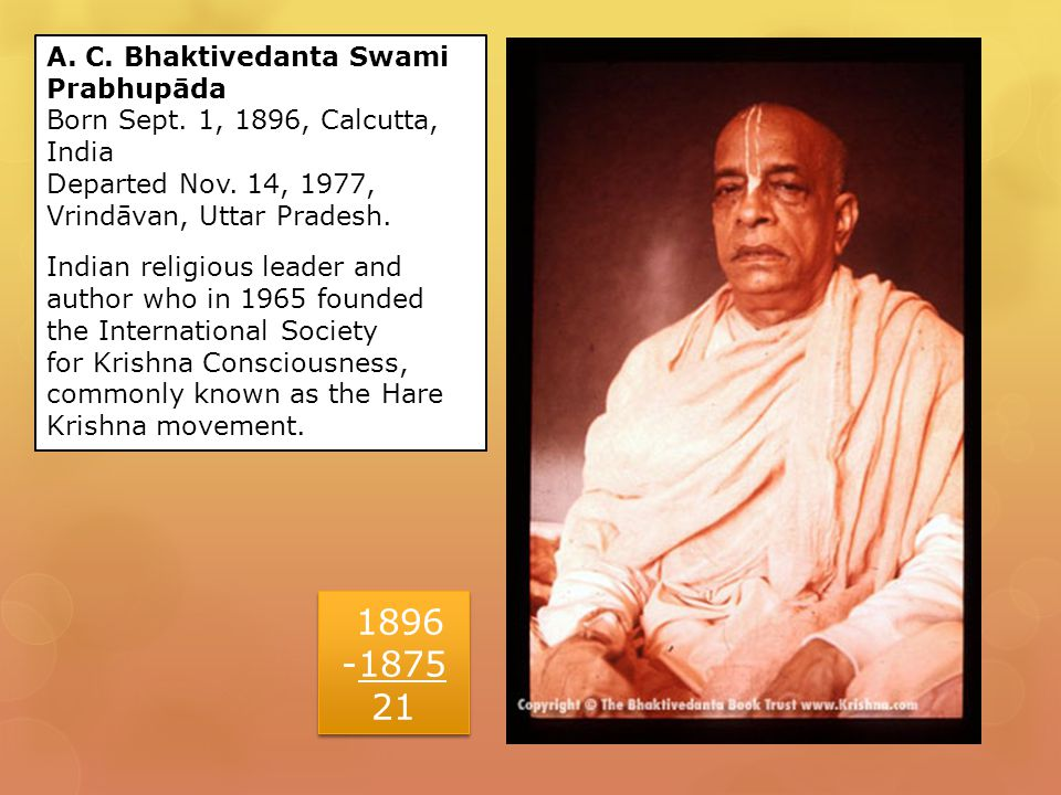 A. C. Bhaktivedanta Swami Prabhupāda Born Sept. 1, 1896, Calcutta, India Departed Nov.