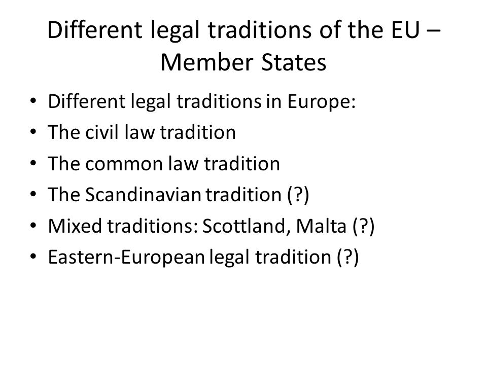 Different legal traditions of the EU – Member States Different legal traditions in Europe: The civil law tradition The common law tradition The Scandinavian tradition ( ) Mixed traditions: Scottland, Malta ( ) Eastern-European legal tradition ( )