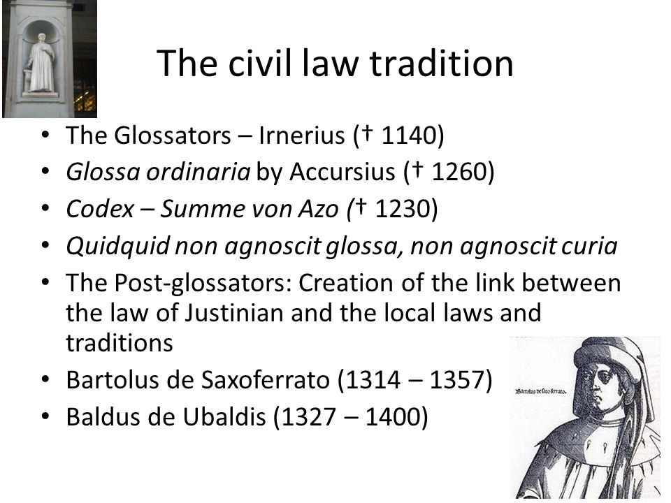 The civil law tradition The Glossators – Irnerius († 1140) Glossa ordinaria by Accursius († 1260) Codex – Summe von Azo († 1230) Quidquid non agnoscit glossa, non agnoscit curia The Post-glossators: Creation of the link between the law of Justinian and the local laws and traditions Bartolus de Saxoferrato (1314 – 1357) Baldus de Ubaldis (1327 – 1400)