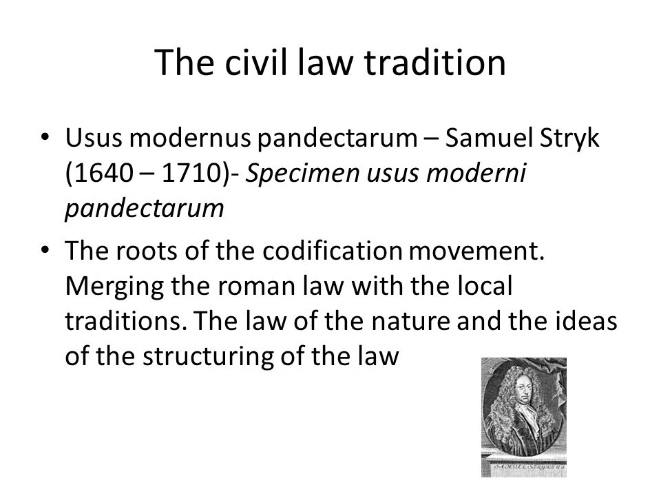 The civil law tradition Usus modernus pandectarum – Samuel Stryk (1640 – 1710)- Specimen usus moderni pandectarum The roots of the codification movement.