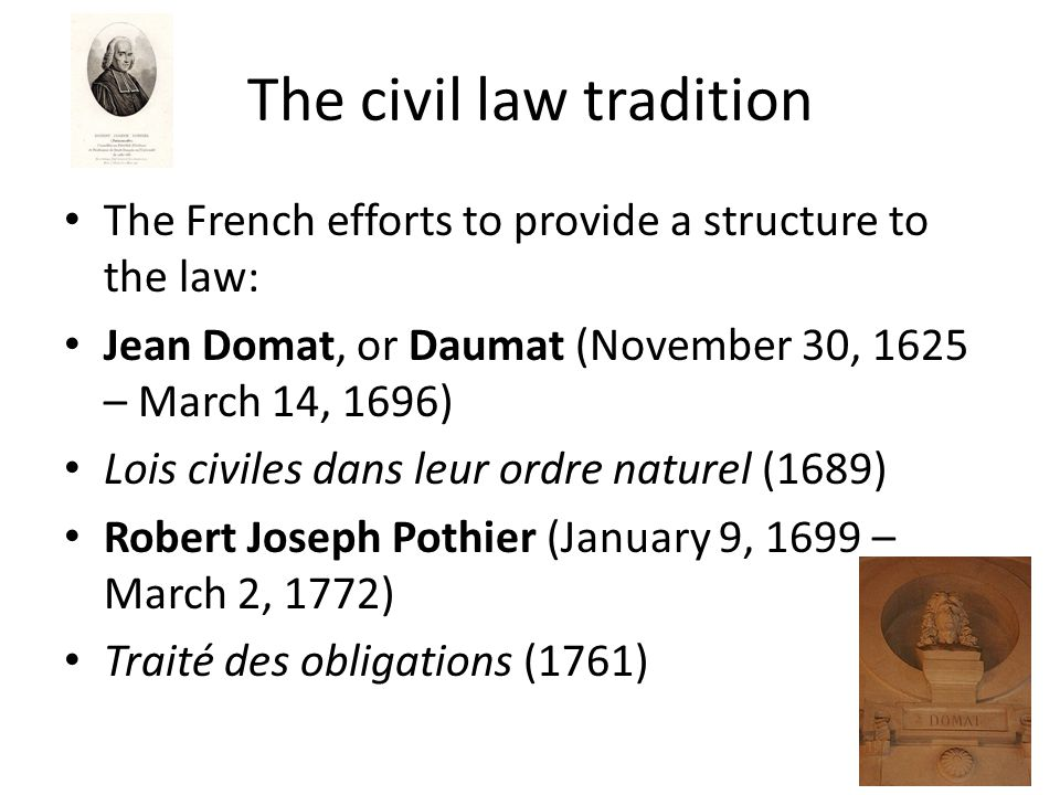 The civil law tradition The French efforts to provide a structure to the law: Jean Domat, or Daumat (November 30, 1625 – March 14, 1696) Lois civiles dans leur ordre naturel (1689) Robert Joseph Pothier (January 9, 1699 – March 2, 1772) Traité des obligations (1761)
