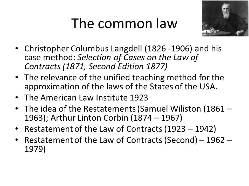 The common law Christopher Columbus Langdell (1826 -1906) and his case method: Selection of Cases on the Law of Contracts (1871, Second Edition 1877) The relevance of the unified teaching method for the approximation of the laws of the States of the USA.