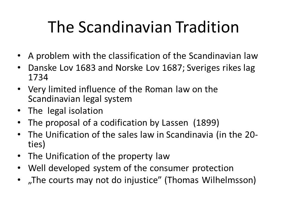 "The Scandinavian Tradition A problem with the classification of the Scandinavian law Danske Lov 1683 and Norske Lov 1687; Sveriges rikes lag 1734 Very limited influence of the Roman law on the Scandinavian legal system The legal isolation The proposal of a codification by Lassen (1899) The Unification of the sales law in Scandinavia (in the 20- ties) The Unification of the property law Well developed system of the consumer protection ""The courts may not do injustice (Thomas Wilhelmsson)"