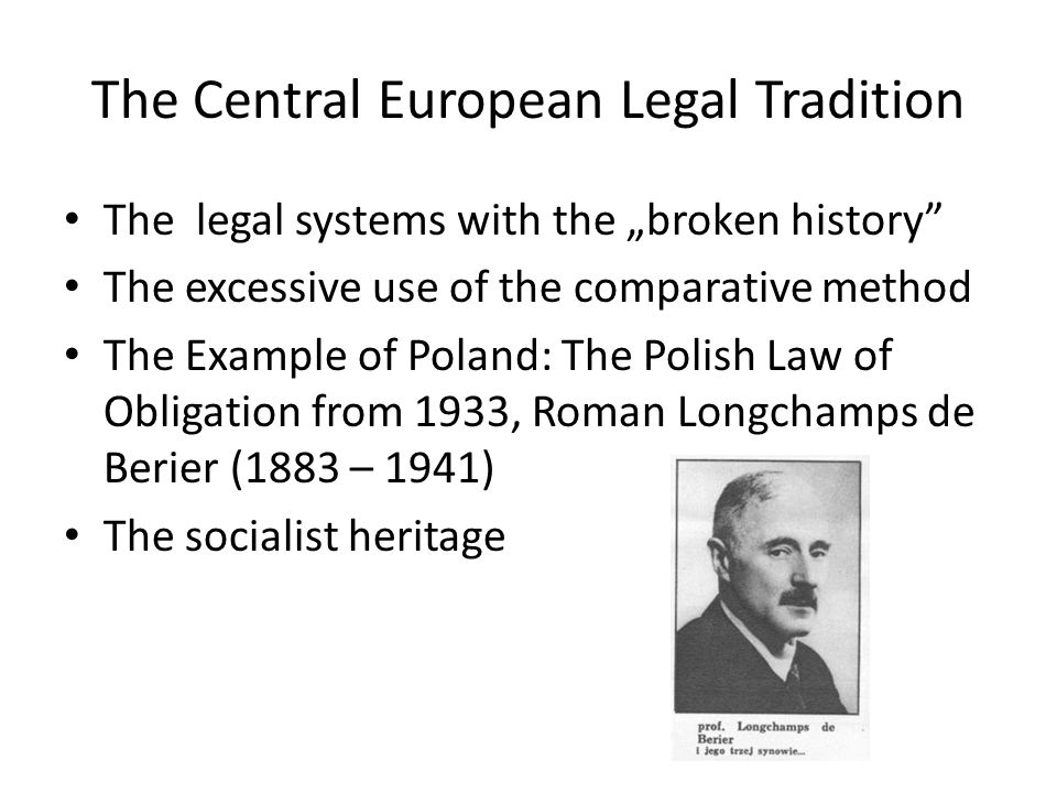 "The Central European Legal Tradition The legal systems with the ""broken history The excessive use of the comparative method The Example of Poland: The Polish Law of Obligation from 1933, Roman Longchamps de Berier (1883 – 1941) The socialist heritage"