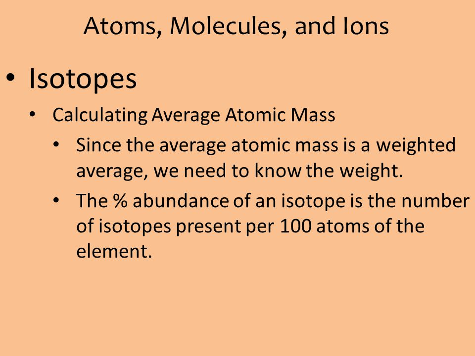 Atoms, Molecules, and Ions Isotopes Calculating Average Atomic Mass Since the average atomic mass is a weighted average, we need to know the weight. T
