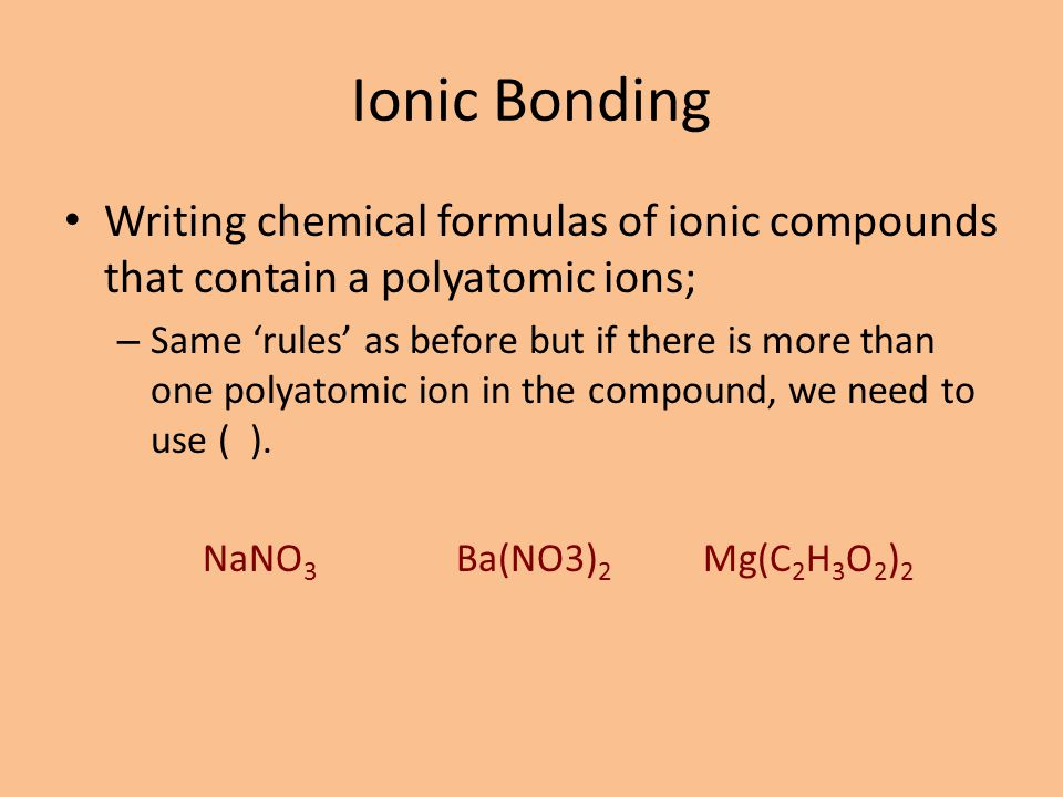 Ionic Bonding Writing chemical formulas of ionic compounds that contain a polyatomic ions; – Same 'rules' as before but if there is more than one poly