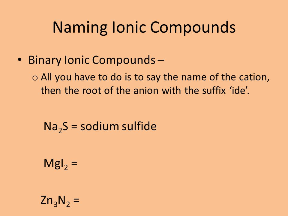 Naming Ionic Compounds Binary Ionic Compounds – o All you have to do is to say the name of the cation, then the root of the anion with the suffix 'ide