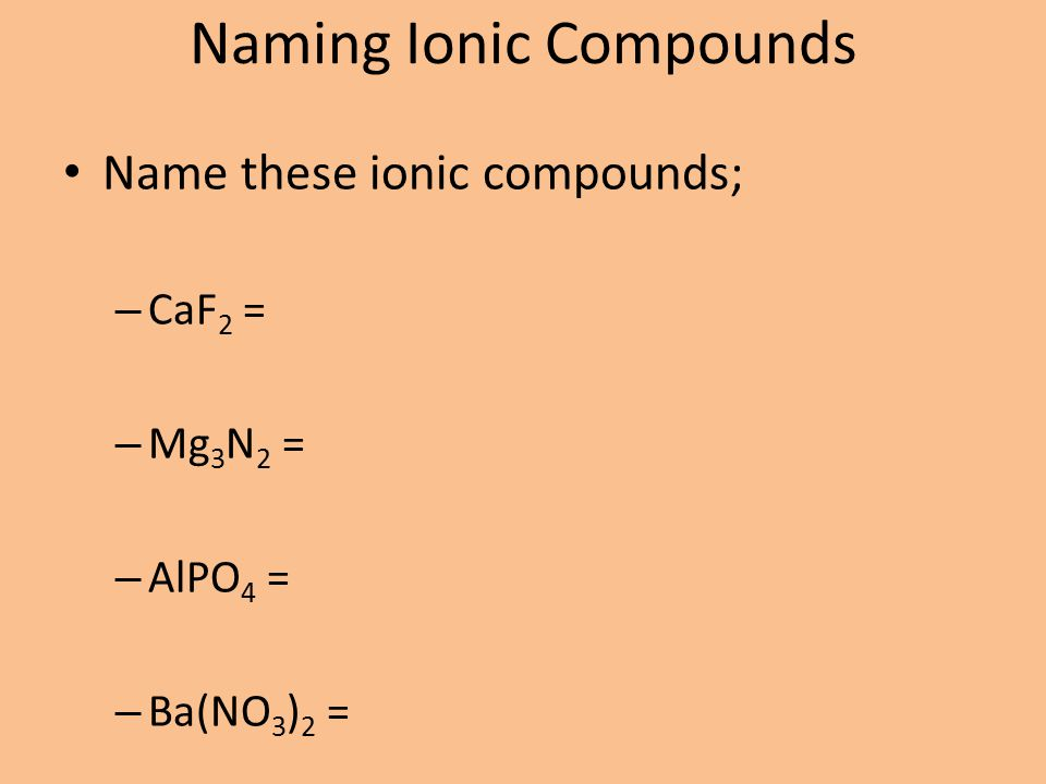Naming Ionic Compounds Name these ionic compounds; – CaF 2 = – Mg 3 N 2 = – AlPO 4 = – Ba(NO 3 ) 2 =