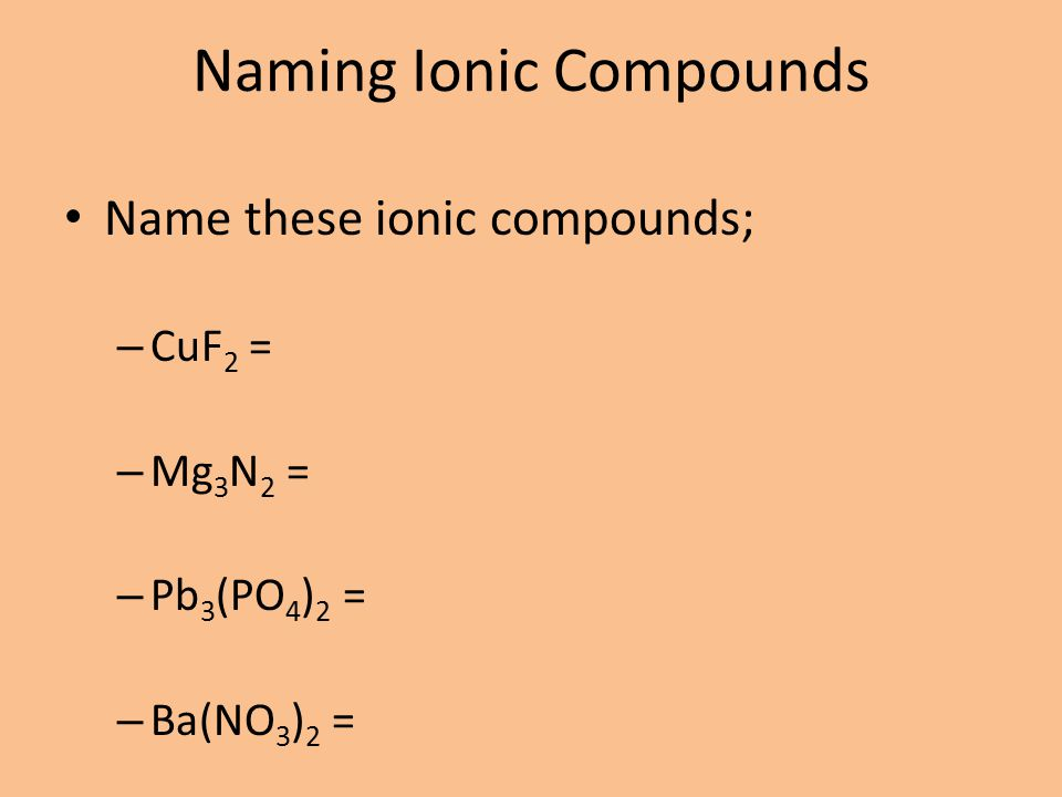 Naming Ionic Compounds Name these ionic compounds; – CuF 2 = – Mg 3 N 2 = – Pb 3 (PO 4 ) 2 = – Ba(NO 3 ) 2 =