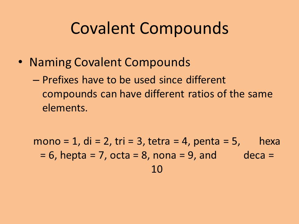 Covalent Compounds Naming Covalent Compounds – Prefixes have to be used since different compounds can have different ratios of the same elements. mono