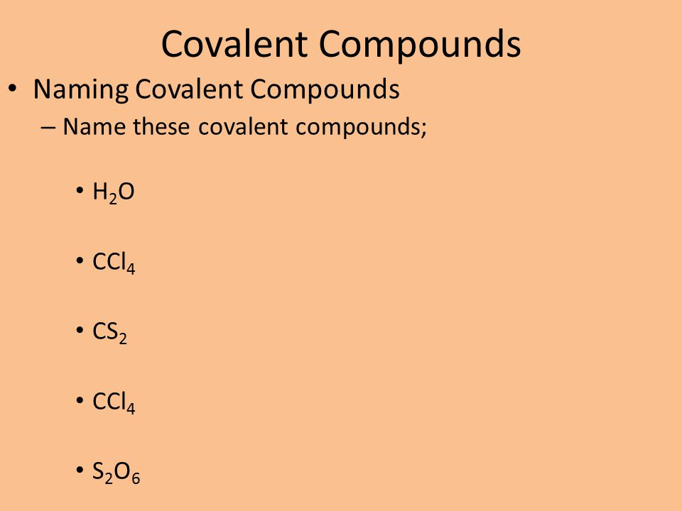 Covalent Compounds Naming Covalent Compounds – Name these covalent compounds; H 2 O CCl 4 CS 2 CCl 4 S 2 O 6