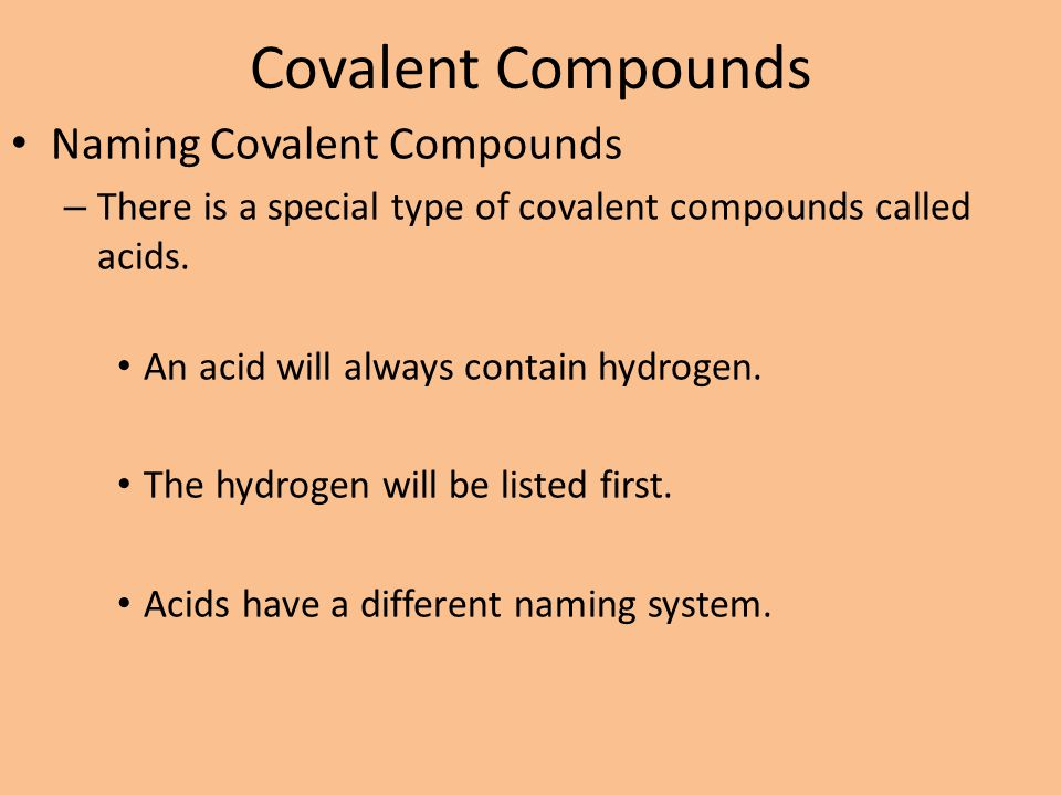 Covalent Compounds Naming Covalent Compounds – There is a special type of covalent compounds called acids. An acid will always contain hydrogen. The h