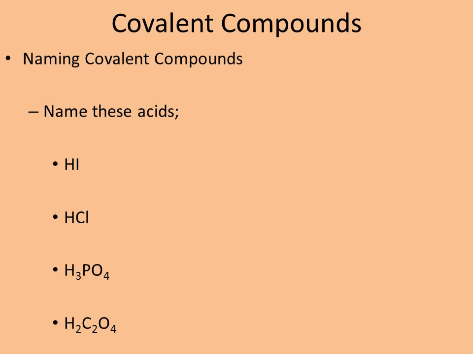 Covalent Compounds Naming Covalent Compounds – Name these acids; HI HCl H 3 PO 4 H 2 C 2 O 4 HC 2 H 3 O 2