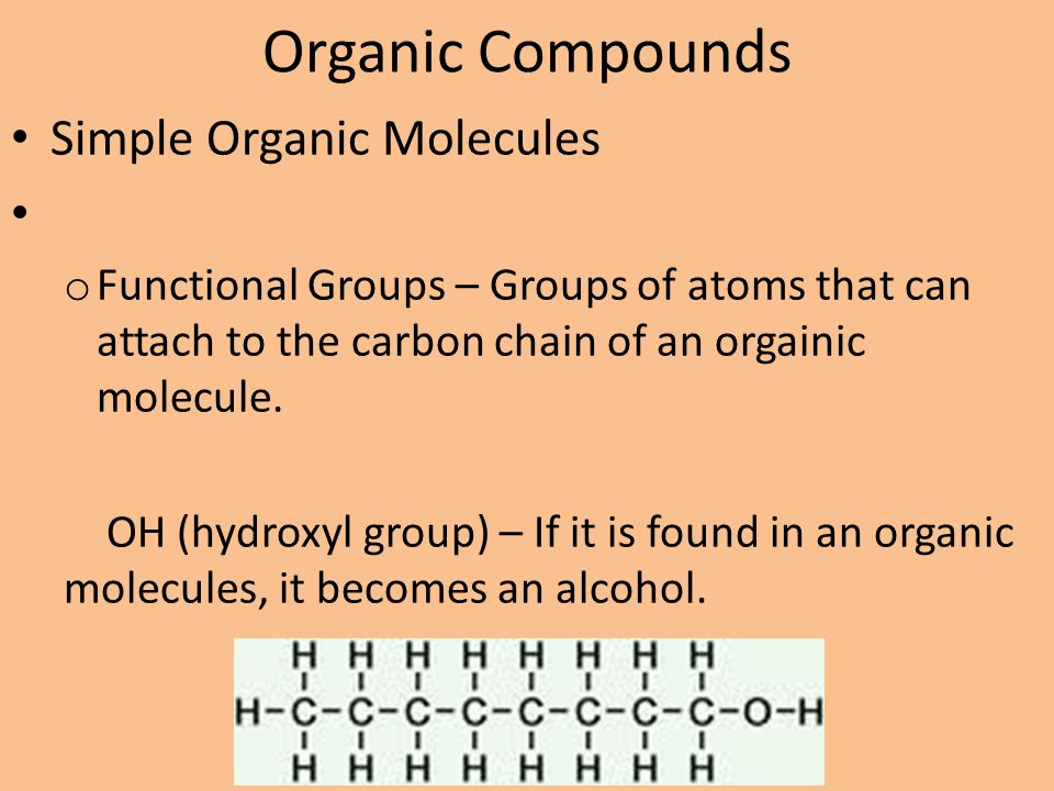 Organic Compounds Simple Organic Molecules o Functional Groups – Groups of atoms that can attach to the carbon chain of an orgainic molecule. OH (hydr