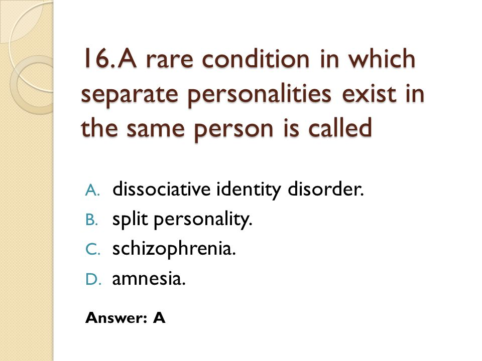 16.A rare condition in which separate personalities exist in the same person is called A.
