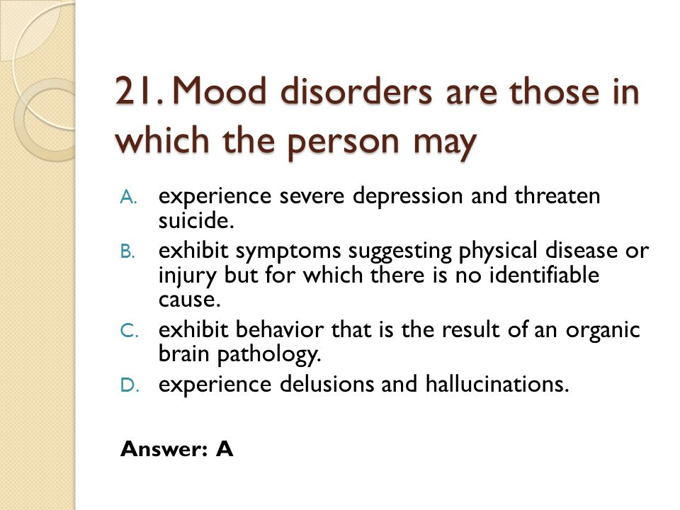 21.Mood disorders are those in which the person may A.