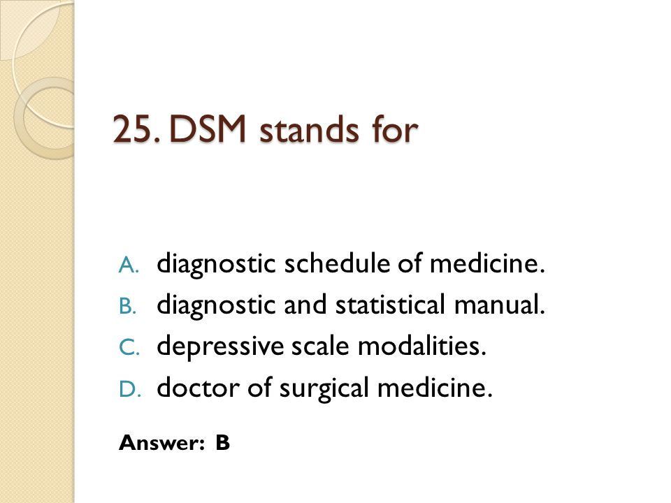 25. DSM stands for A. diagnostic schedule of medicine. B. diagnostic and statistical manual. C. depressive scale modalities. D. doctor of surgical med