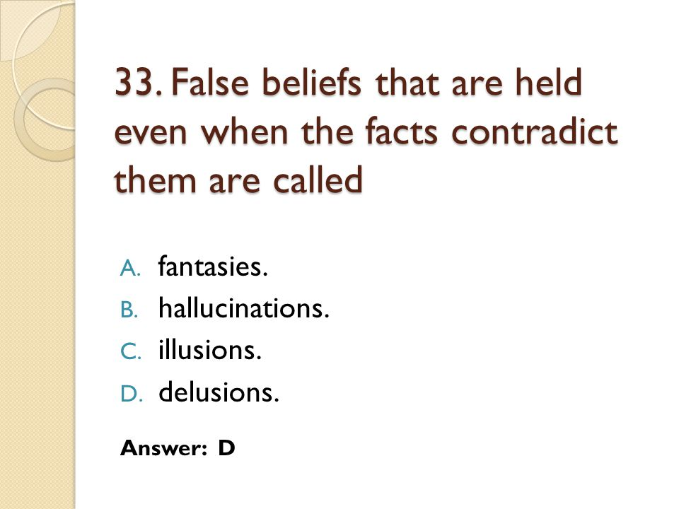 33.False beliefs that are held even when the facts contradict them are called A.