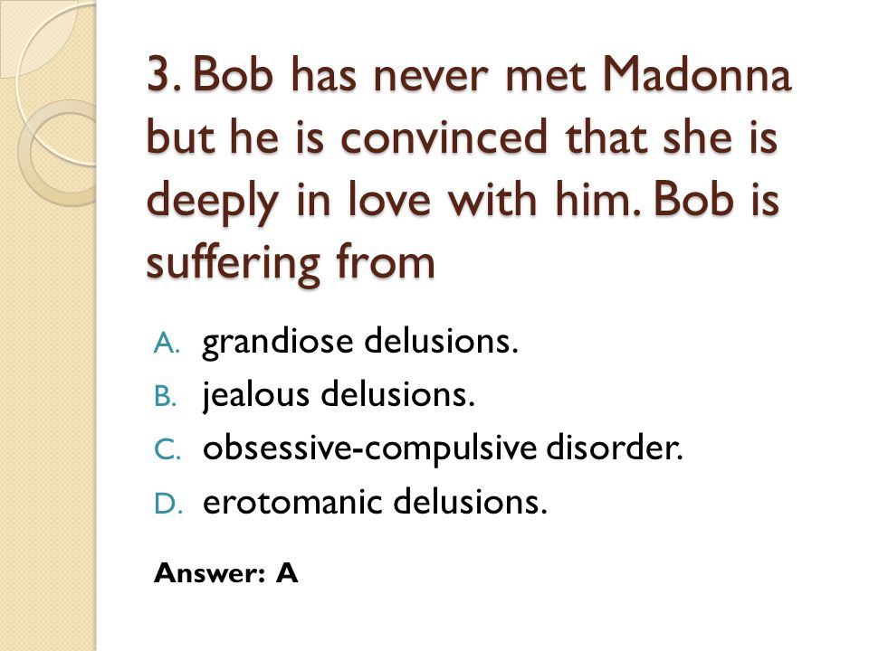3.Bob has never met Madonna but he is convinced that she is deeply in love with him.