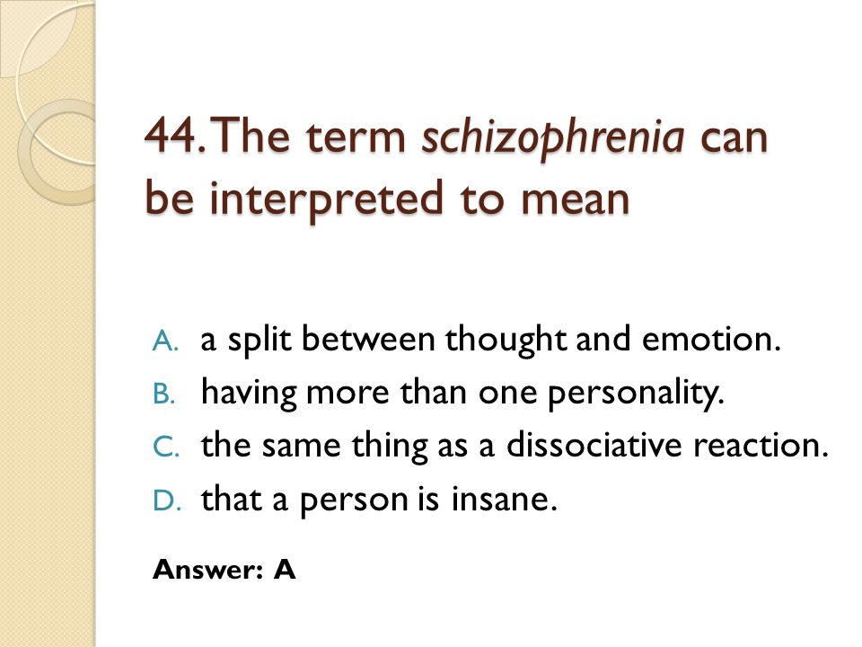 44.The term schizophrenia can be interpreted to mean A.