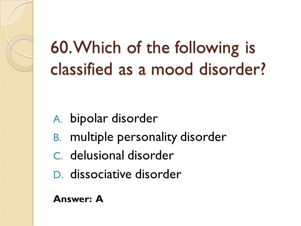60.Which of the following is classified as a mood disorder.