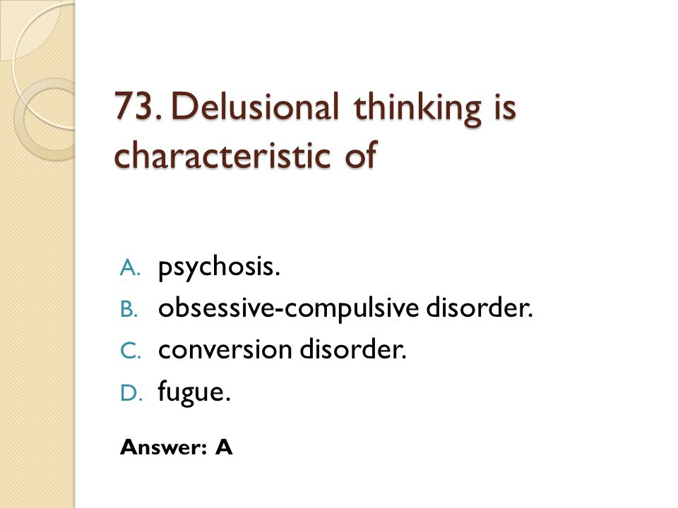 73.Delusional thinking is characteristic of A. psychosis.