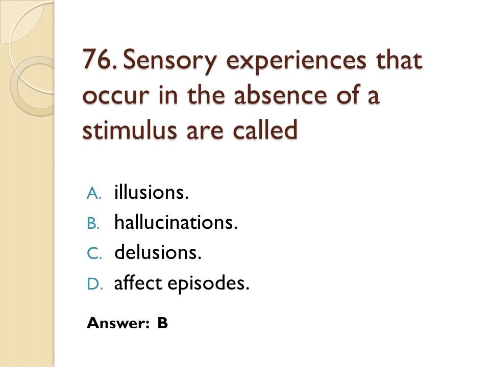 76.Sensory experiences that occur in the absence of a stimulus are called A.