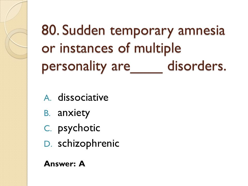 80.Sudden temporary amnesia or instances of multiple personality are____ disorders.