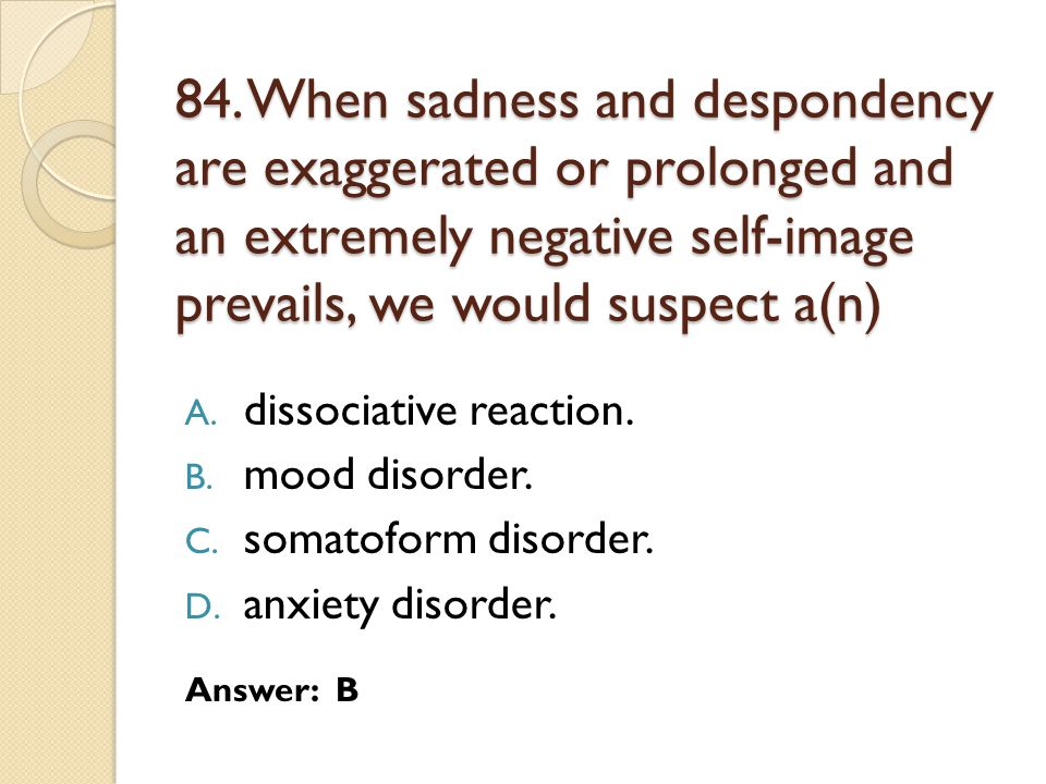 84. When sadness and despondency are exaggerated or prolonged and an extremely negative self-image prevails, we would suspect a(n) A. dissociative rea