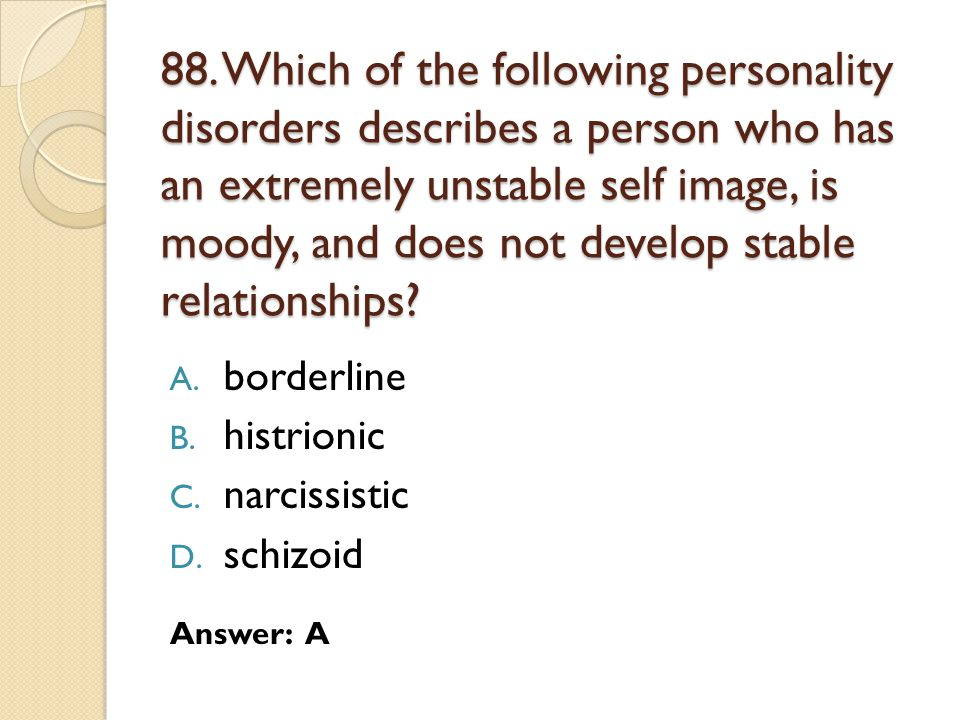 88. Which of the following personality disorders describes a person who has an extremely unstable self image, is moody, and does not develop stable re