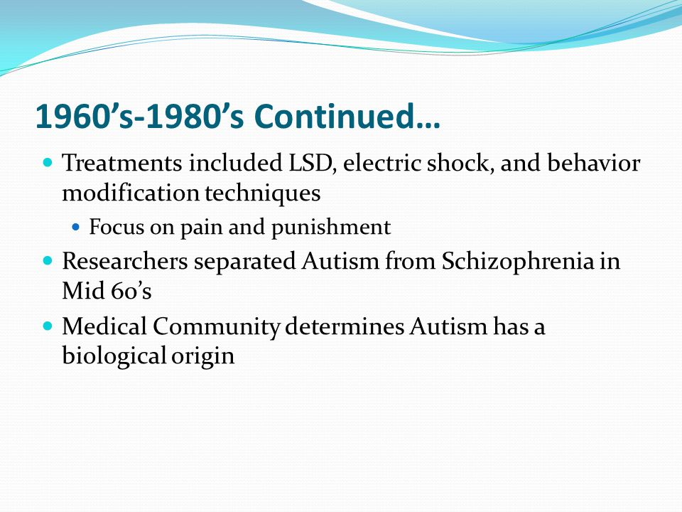 1960's-1980's Continued… Treatments included LSD, electric shock, and behavior modification techniques Focus on pain and punishment Researchers separated Autism from Schizophrenia in Mid 60's Medical Community determines Autism has a biological origin
