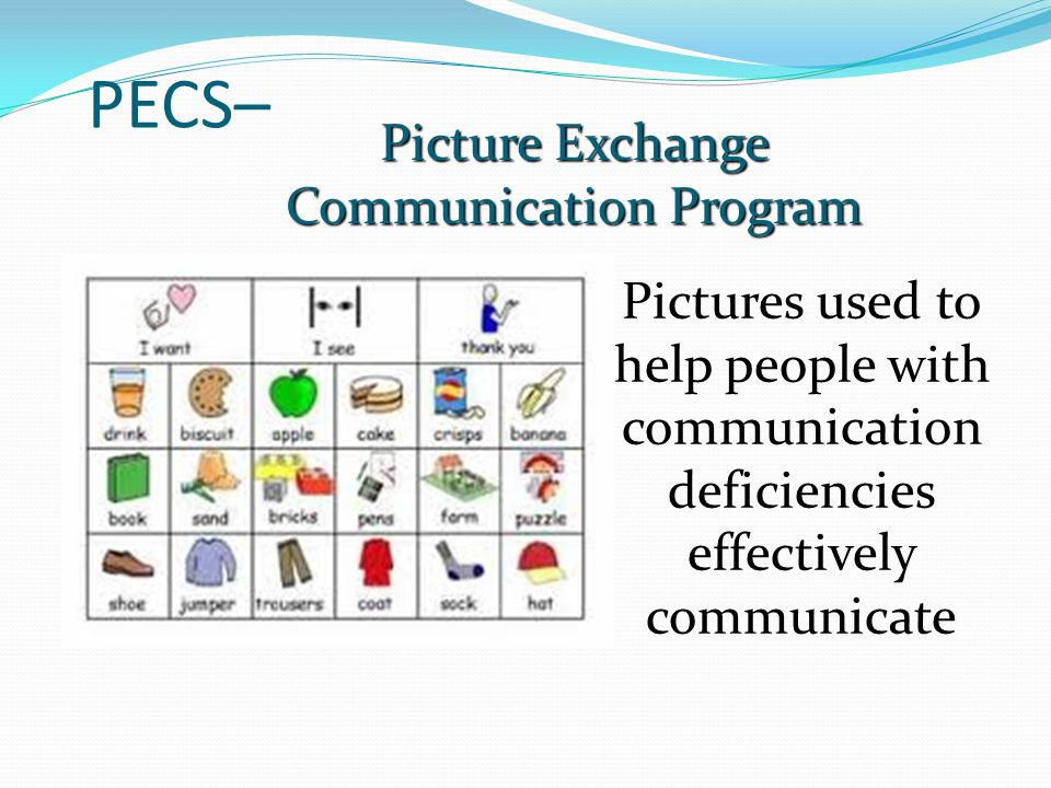 PECS– Picture Exchange Communication Program Pictures used to help people with communication deficiencies effectively communicate