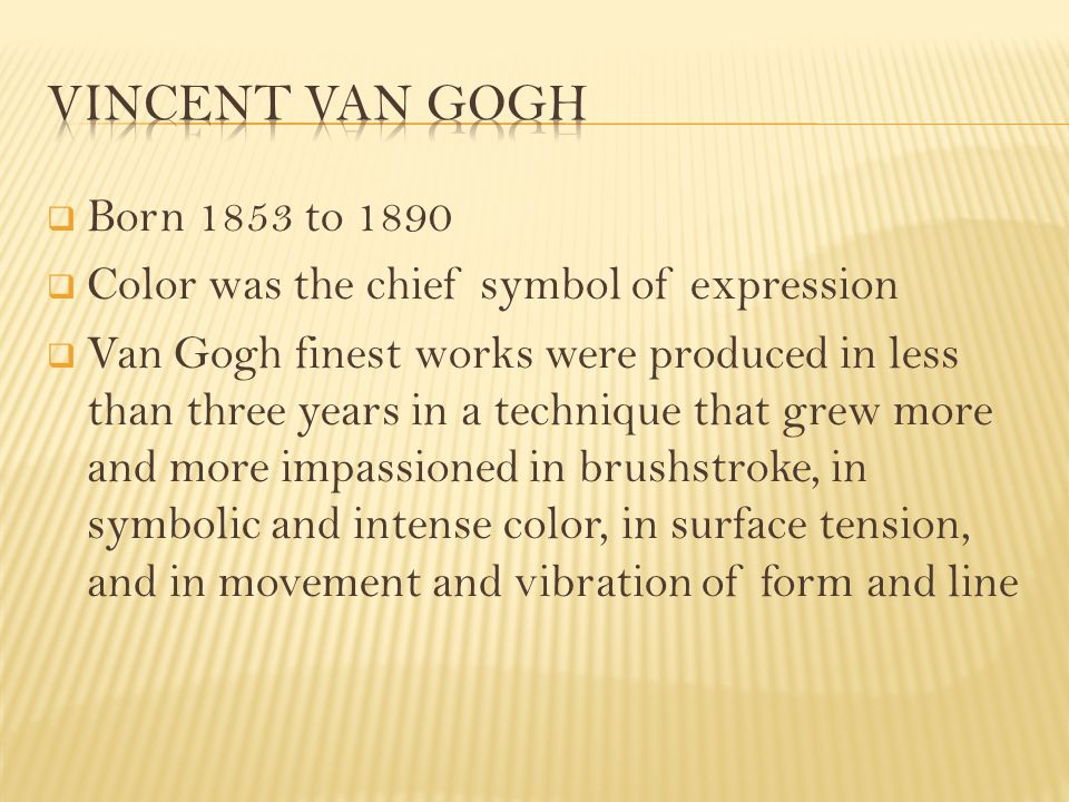  Born 1853 to 1890  Color was the chief symbol of expression  Van Gogh finest works were produced in less than three years in a technique that grew more and more impassioned in brushstroke, in symbolic and intense color, in surface tension, and in movement and vibration of form and line