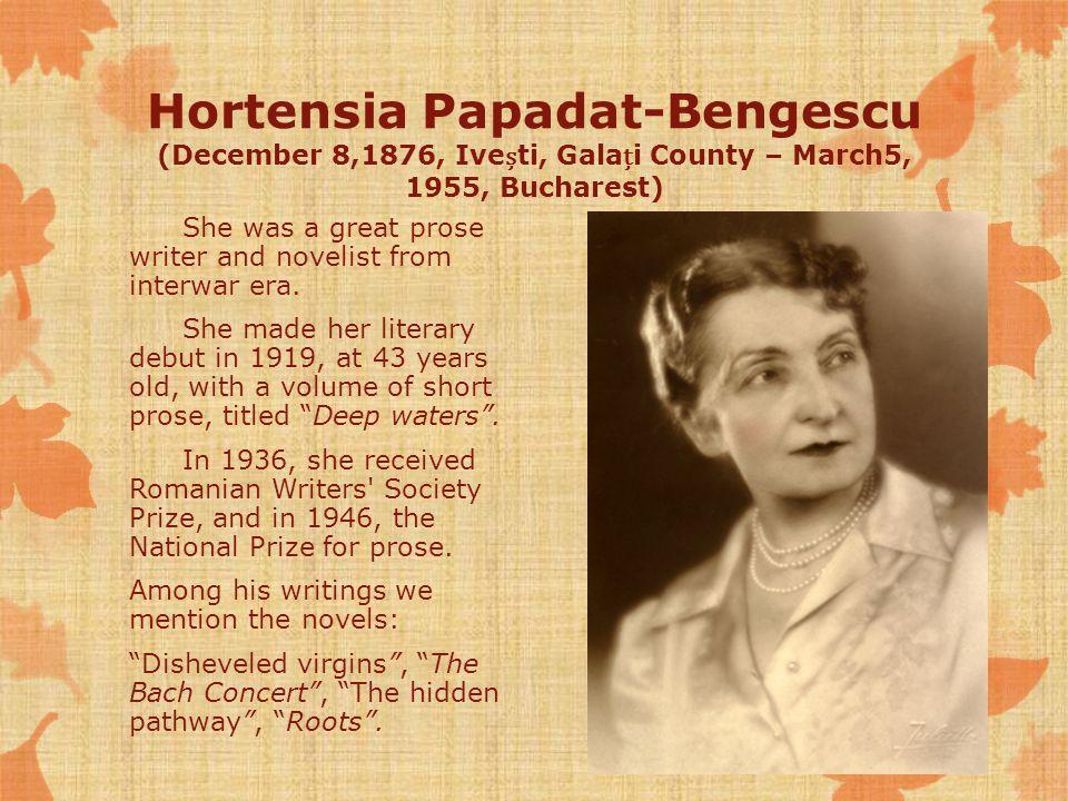 Hortensia Papadat-Bengescu (December 8,1876, Iveti, Galai County – March5, 1955, Bucharest) She was a great prose writer and novelist from interwar era.