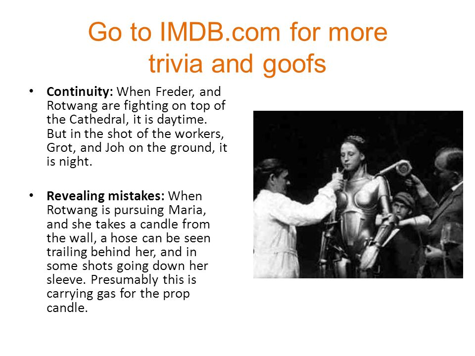 Go to IMDB.com for more trivia and goofs Continuity: When Freder, and Rotwang are fighting on top of the Cathedral, it is daytime.
