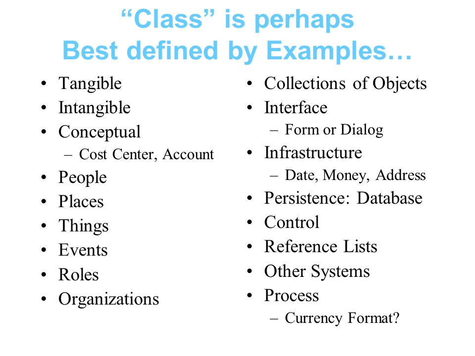 Class is perhaps Best defined by Examples… Tangible Intangible Conceptual –Cost Center, Account People Places Things Events Roles Organizations Collections of Objects Interface –Form or Dialog Infrastructure –Date, Money, Address Persistence: Database Control Reference Lists Other Systems Process –Currency Format