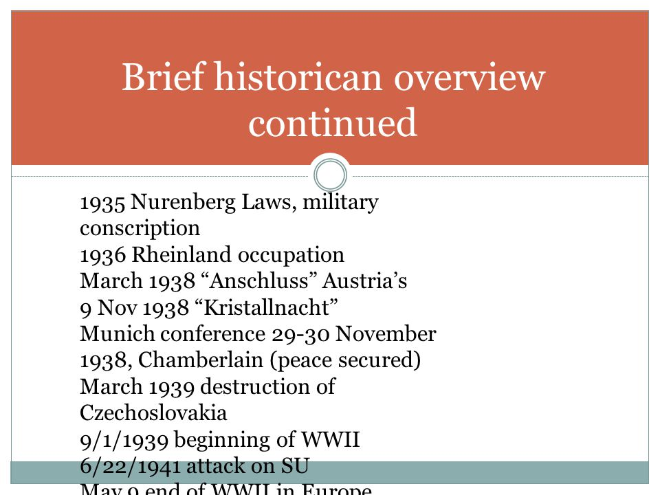 Brief historican overview continued 1935 Nurenberg Laws, military conscription 1936 Rheinland occupation March 1938 Anschluss Austria's 9 Nov 1938 Kristallnacht Munich conference 29-30 November 1938, Chamberlain (peace secured) March 1939 destruction of Czechoslovakia 9/1/1939 beginning of WWII 6/22/1941 attack on SU May 9 end of WWII in Europe