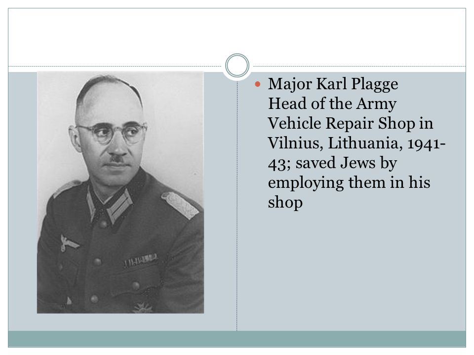 Major Karl Plagge Head of the Army Vehicle Repair Shop in Vilnius, Lithuania, 1941- 43; saved Jews by employing them in his shop