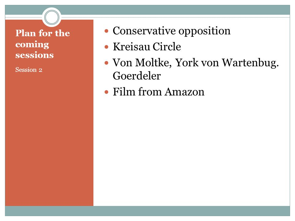 Plan for the coming sessions Session 2 Conservative opposition Kreisau Circle Von Moltke, York von Wartenbug.