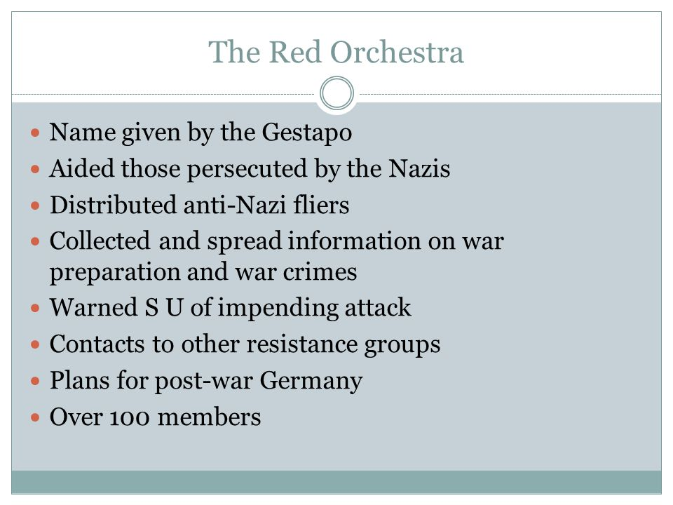 The Red Orchestra Name given by the Gestapo Aided those persecuted by the Nazis Distributed anti-Nazi fliers Collected and spread information on war preparation and war crimes Warned S U of impending attack Contacts to other resistance groups Plans for post-war Germany Over 100 members