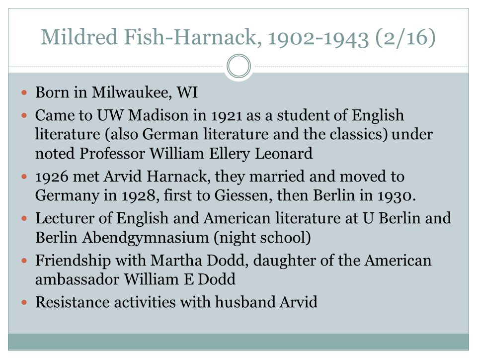Mildred Fish-Harnack, 1902-1943 (2/16) Born in Milwaukee, WI Came to UW Madison in 1921 as a student of English literature (also German literature and the classics) under noted Professor William Ellery Leonard 1926 met Arvid Harnack, they married and moved to Germany in 1928, first to Giessen, then Berlin in 1930.