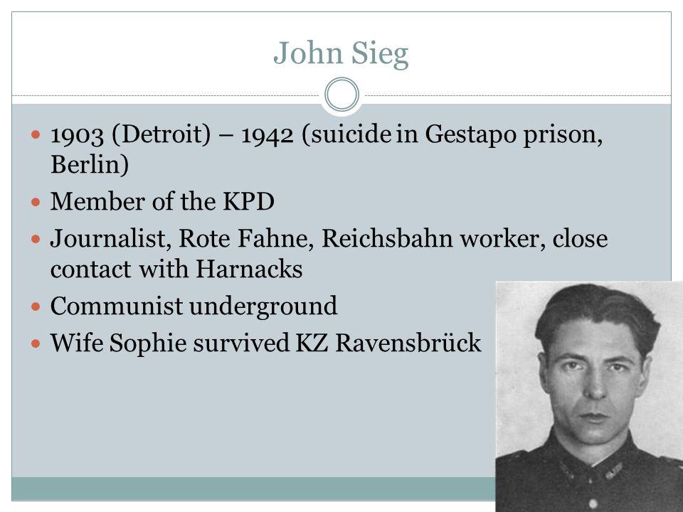 John Sieg 1903 (Detroit) – 1942 (suicide in Gestapo prison, Berlin) Member of the KPD Journalist, Rote Fahne, Reichsbahn worker, close contact with Harnacks Communist underground Wife Sophie survived KZ Ravensbrück