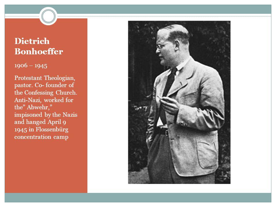 Dietrich Bonhoeffer 1906 – 1945 Protestant Theologian, pastor.