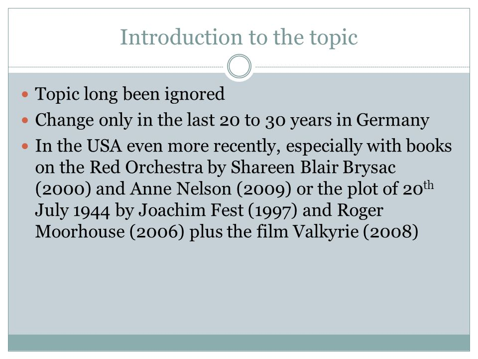 Introduction to the topic Topic long been ignored Change only in the last 20 to 30 years in Germany In the USA even more recently, especially with books on the Red Orchestra by Shareen Blair Brysac (2000) and Anne Nelson (2009) or the plot of 20 th July 1944 by Joachim Fest (1997) and Roger Moorhouse (2006) plus the film Valkyrie (2008)