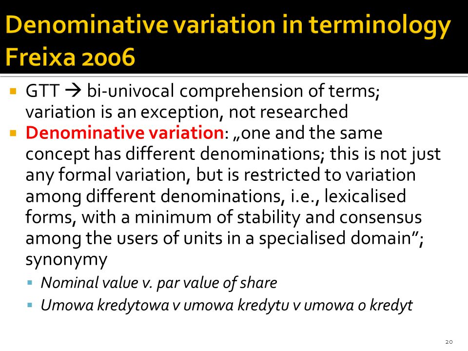 " GTT  bi-univocal comprehension of terms; variation is an exception, not researched  Denominative variation: ""one and the same concept has different denominations; this is not just any formal variation, but is restricted to variation among different denominations, i.e., lexicalised forms, with a minimum of stability and consensus among the users of units in a specialised domain ; synonymy  Nominal value v."