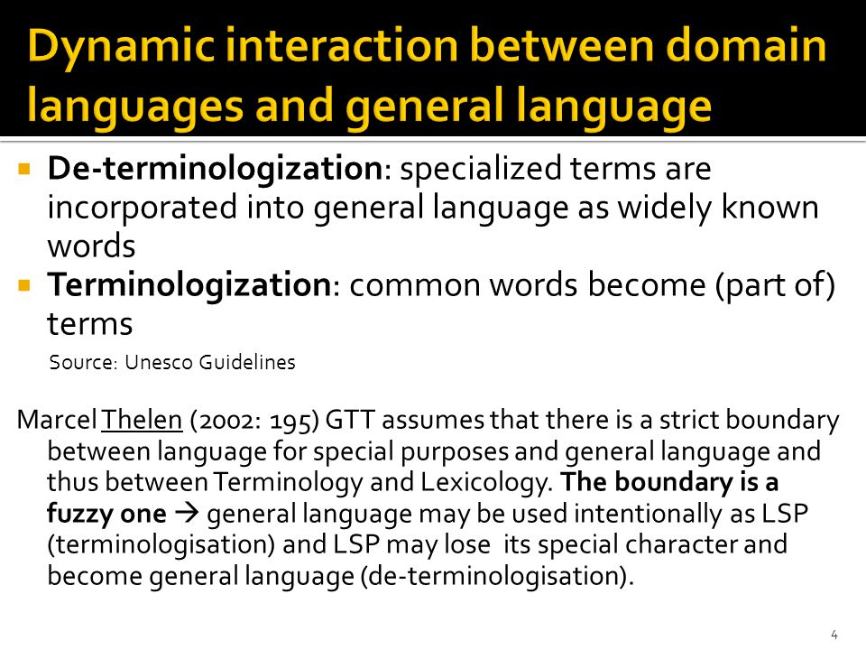  De-terminologization: specialized terms are incorporated into general language as widely known words  Terminologization: common words become (part of) terms Source: Unesco Guidelines Marcel Thelen (2002: 195) GTT assumes that there is a strict boundary between language for special purposes and general language and thus between Terminology and Lexicology.
