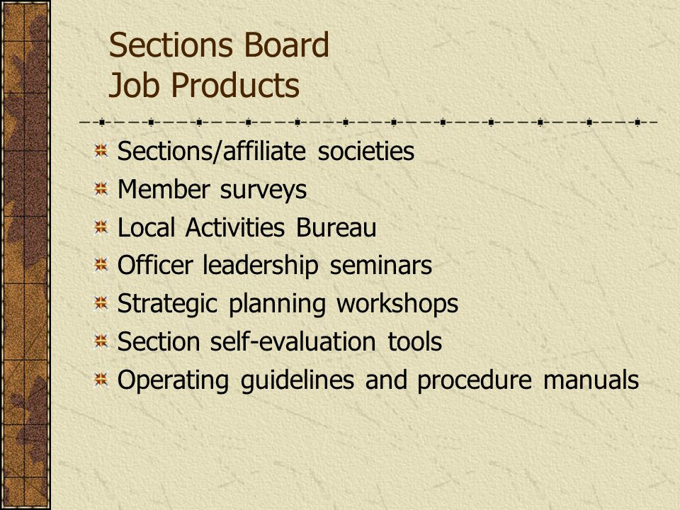 Sections Board Job Products (Cont'd) Dues reimbursement schedule Audit and budget process On-site support from staff Awards and recognition