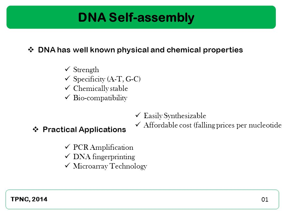 2 DNA Self-assembly TPNC, 2014  DNA has well known physical and chemical properties Strength Specificity (A-T, G-C) Chemically stable Bio-compatibility  Practical Applications PCR Amplification DNA fingerprinting Microarray Technology Easily Synthesizable Affordable cost (falling prices per nucleotide) 01