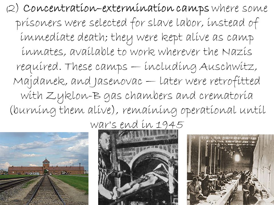 ( 2) Concentration–extermination camps where some prisoners were selected for slave labor, instead of immediate death; they were kept alive as camp inmates, available to work wherever the Nazis required.