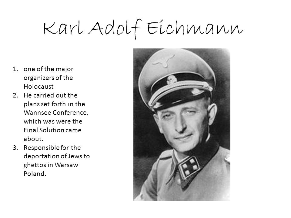 Karl Adolf Eichmann 1.one of the major organizers of the Holocaust 2.He carried out the plans set forth in the Wannsee Conference, which was were the Final Solution came about.